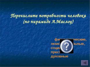 Перечислите потребности человека (по пирамиде А.Маслоу) физиологические, экзи