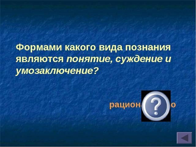 рационального Формами какого вида познания являются понятие, суждение и умоз...