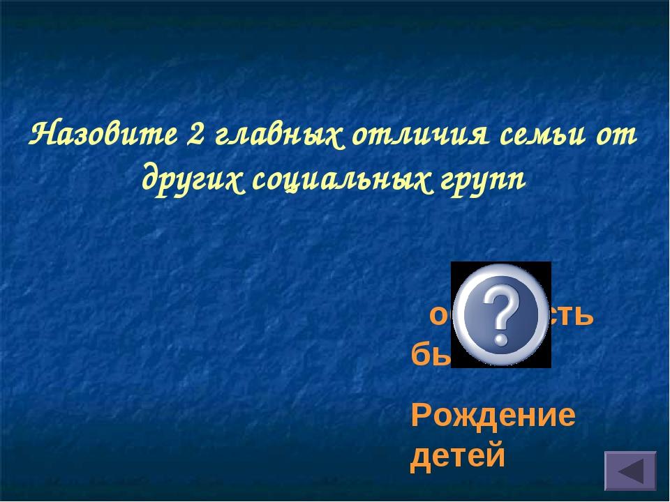 Назовите 2 главных отличия семьи от других социальных групп общность быта Рож...