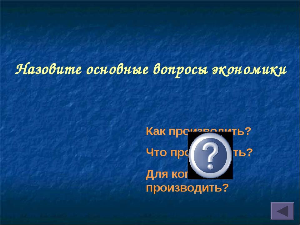 Назовите основные вопросы экономики Как производить? Что производить? Для ког...