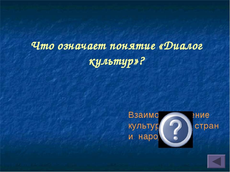 Что означает понятие «Диалог культур»? Взаимообогащение культур разных стран...