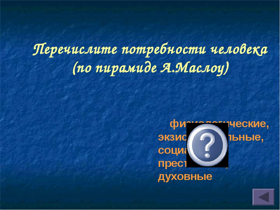 Перечислите потребности человека (по пирамиде А.Маслоу) физиологические, экзи...