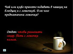 Чай или кофе принято подавать в чашках на блюдцах и с ложечкой. Для чего пред
