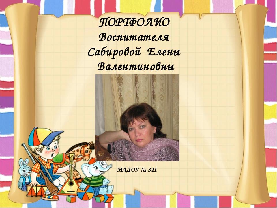 ПОРТФОЛИО Воспитателя Сабировой Елены Валентиновны МАДОУ № 311