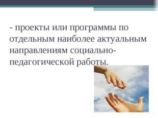 - проекты или программы по отдельным наиболее актуальным направлениям социаль