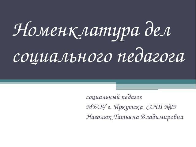 Номенклатура дел социального педагога социальный педагог МБОУ г. Иркутска СОШ...