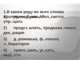 1.В каком ряду во всех словах пропущена буква А? 1) препод..вать, пол..