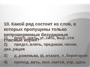 10. Какой ряд состоит из слов, в которых пропущены только непроверяемые безу