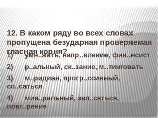 12. В каком ряду во всех словах пропущена безударная проверяемая гласная кор