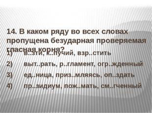 14. В каком ряду во всех словах пропущена безударная проверяемая гласная ко