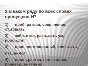 2.В каком ряду во всех словах пропущено И? 1) проб..раться, соед..нение