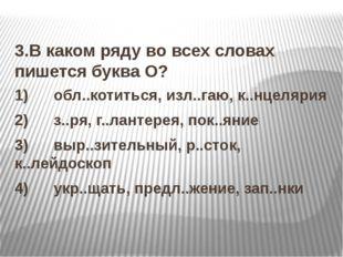 3.В каком ряду во всех словах пишется буква О? 1) обл..котиться, изл..г