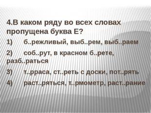 4.В каком ряду во всех словах пропущена буква Е? 1) б..режливый, выб..р