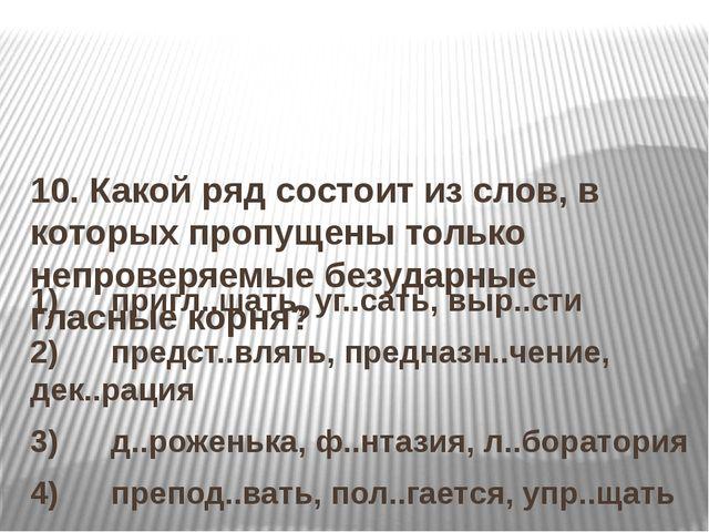 10. Какой ряд состоит из слов, в которых пропущены только непроверяемые безу...