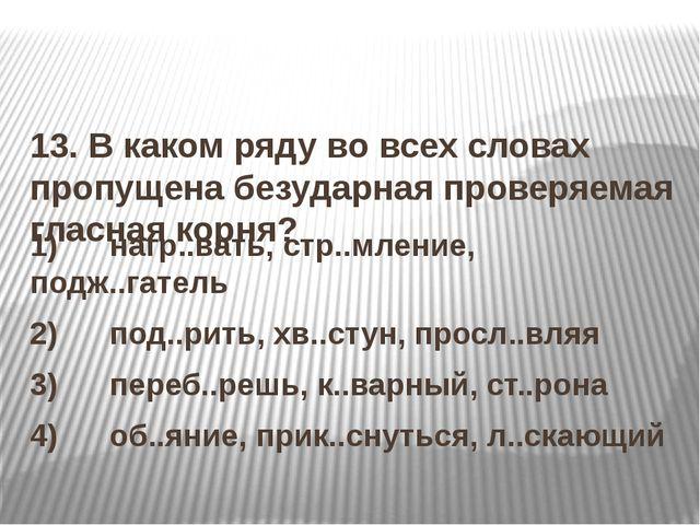 13. В каком ряду во всех словах пропущена безударная проверяемая гласная кор...