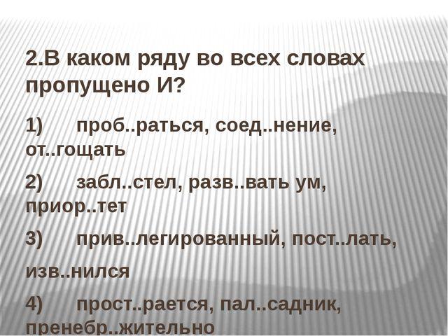 2.В каком ряду во всех словах пропущено И? 1) проб..раться, соед..нение...