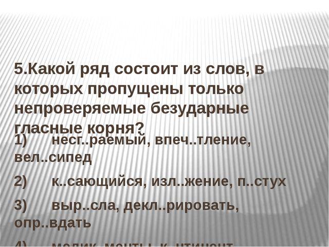 5.Какой ряд состоит из слов, в которых пропущены только непроверяемые безуда...