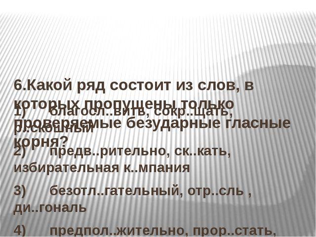 6.Какой ряд состоит из слов, в которых пропущены только проверяемые безударн...