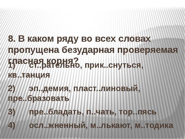 8. В каком ряду во всех словах пропущена безударная проверяемая гласная корн...