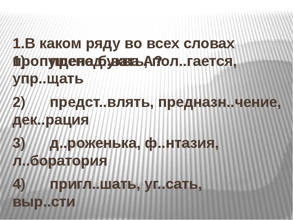 1.В каком ряду во всех словах пропущена буква А? 1) препод..вать, пол.....