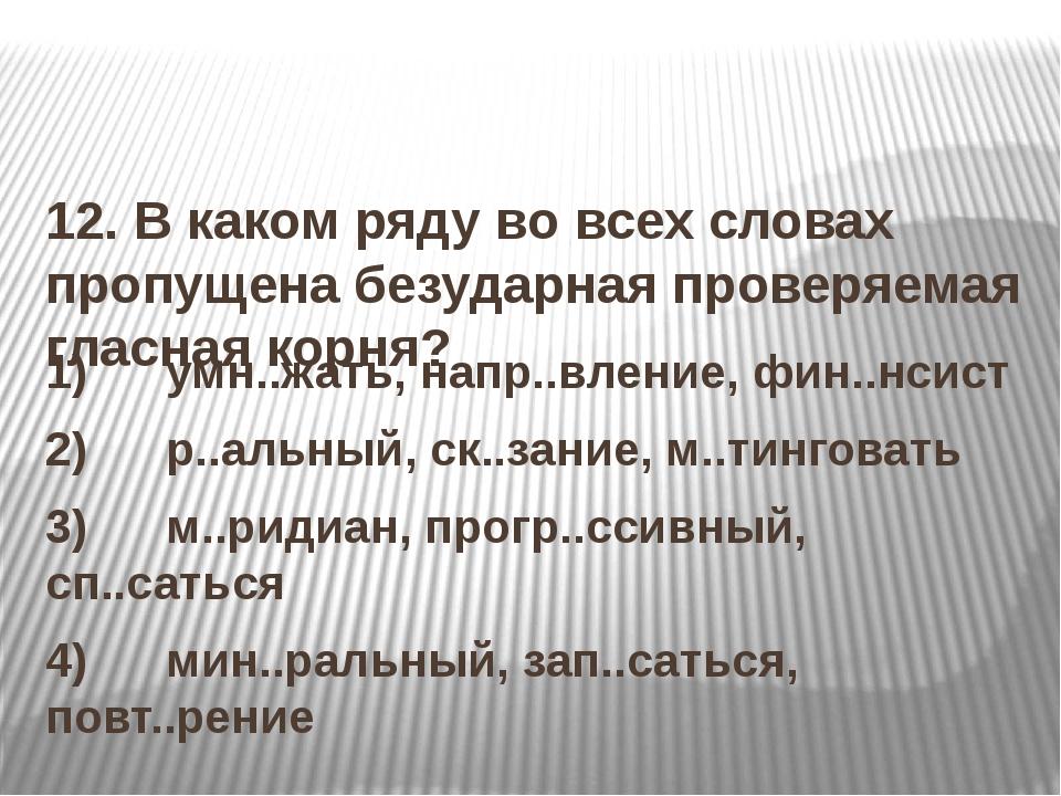 12. В каком ряду во всех словах пропущена безударная проверяемая гласная кор...