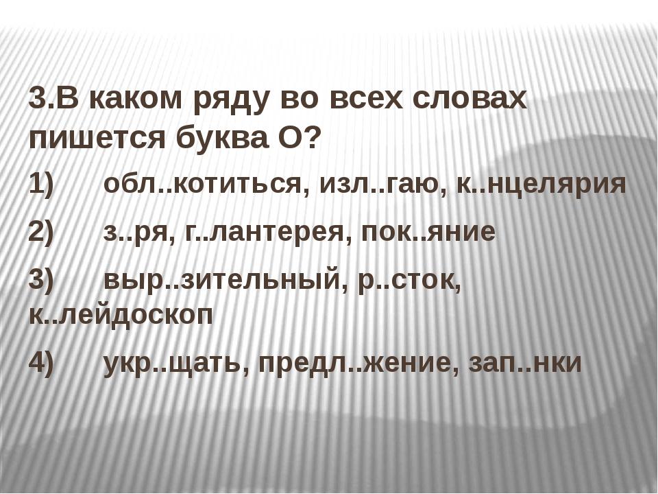 3.В каком ряду во всех словах пишется буква О? 1) обл..котиться, изл..г...