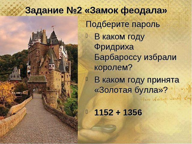 Задание №2 «Замок феодала» Подберите пароль В каком году Фридриха Барбароссу...