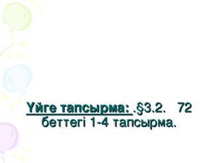 Үйге тапсырма: .§3.2. 72 беттегі 1-4 тапсырма.