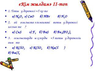 «Кім жылдам» II-топ 1. Тотығу дәрежесі +5 ке тең а) N2O5 ә) CaO б) HBr в) H2O