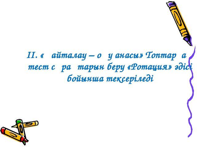 ІІ. «Қайталау – оқу анасы» Топтарға тест сұрақтарын беру «Ротация» әдісі бой...