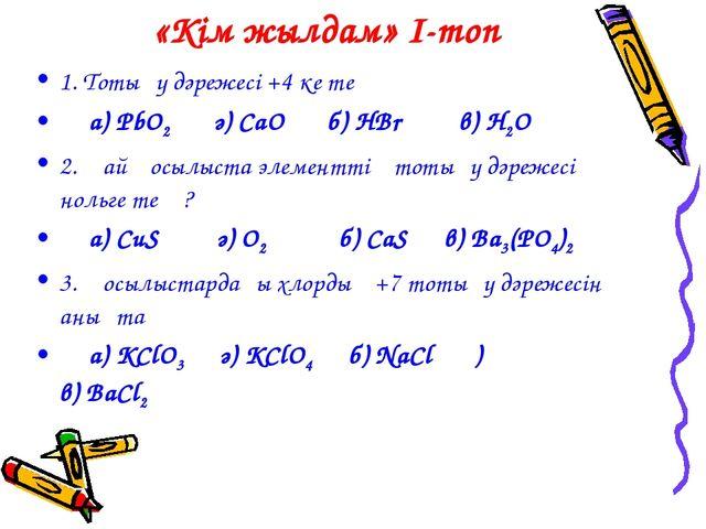 «Кім жылдам» I-топ 1. Тотығу дәрежесі +4 ке тең а) PbO2 ә) CaO б) HBr в) H2O...