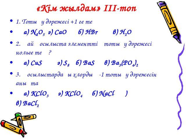 «Кім жылдам» III-топ 1. Тотығу дәрежесі +1 ге тең а) N2O5 ә) CaO б) HBr в) H2...