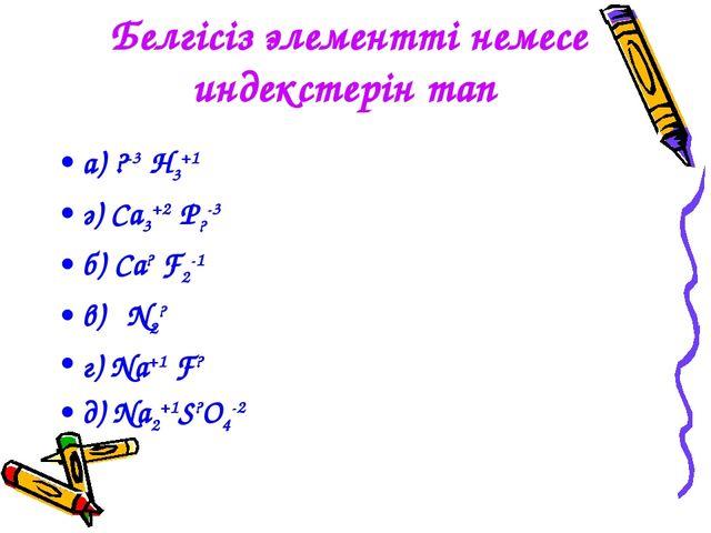 Белгісіз элементті немесе индекстерін тап а) ?-3 H3+1 ә) Ca3+2 P?-3 б) Ca? F2...