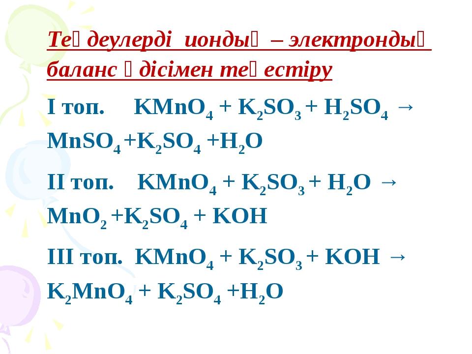 Теңдеулерді иондық – электрондық баланс әдісімен теңестіру І топ. KMnO4 + K2S...