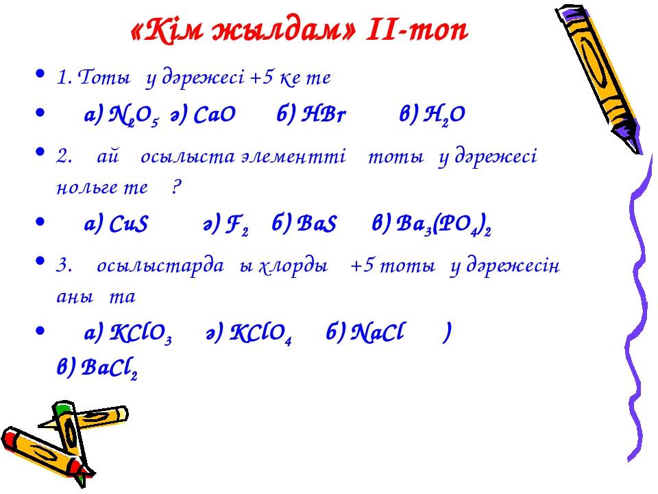 «Кім жылдам» II-топ 1. Тотығу дәрежесі +5 ке тең а) N2O5 ә) CaO б) HBr в) H2O...