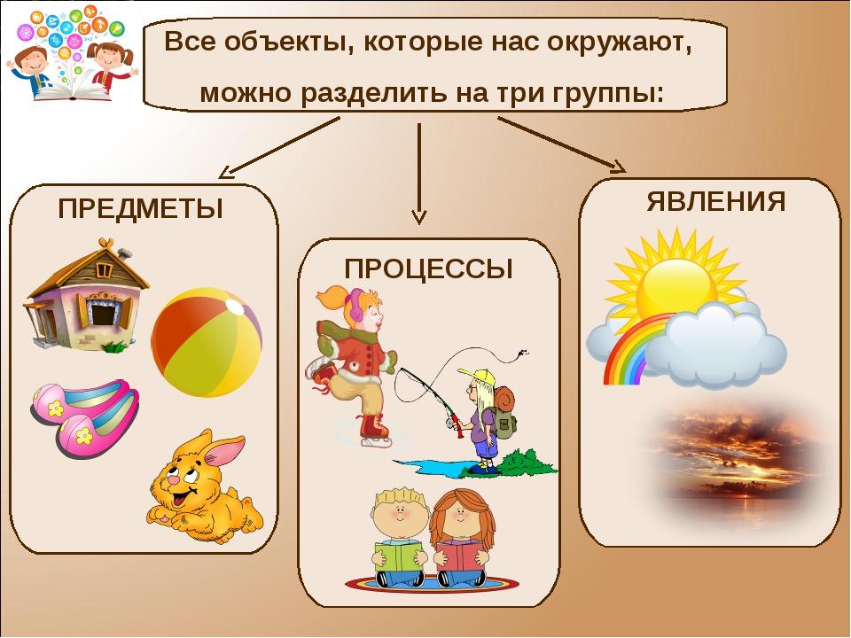 Все объекты, которые нас окружают, можно разделить на три группы: ПРЕДМЕТЫ ПР...