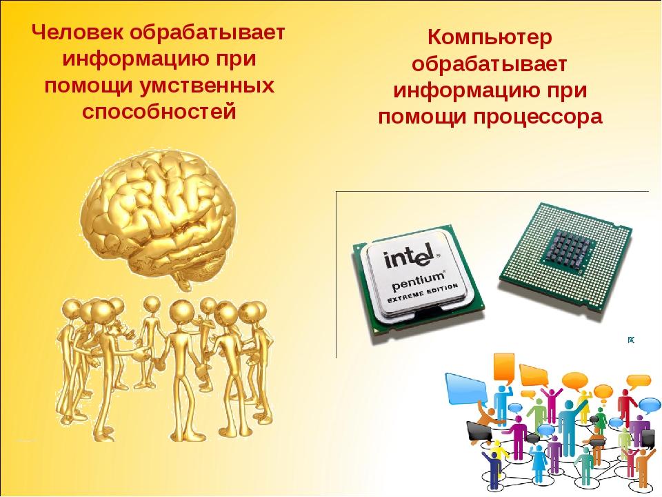 Человек обрабатывает информацию при помощи умственных способностей Компьютер...