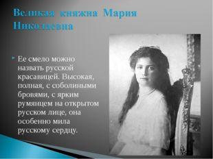 Ее смело можно назвать русской красавицей. Высокая, полная, с соболиными бров