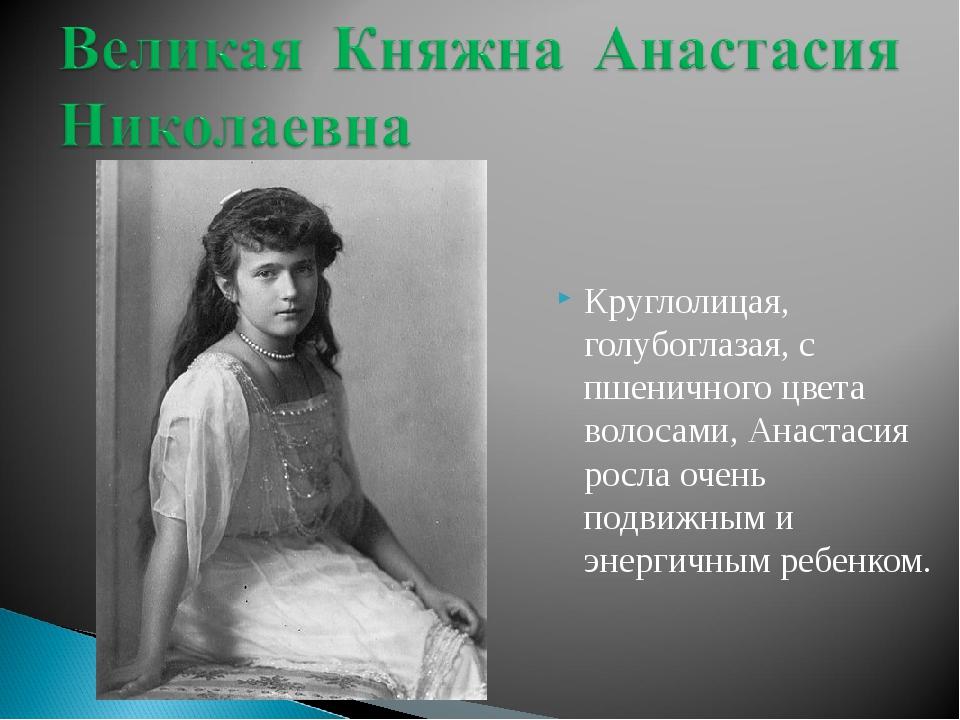 Круглолицая, голубоглазая, с пшеничного цвета волосами, Анастасия росла очень...