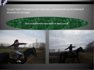 Существует специальный комплекс упражнений выполняемый верхом на лошади. Это
