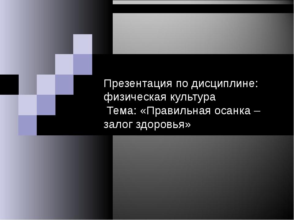 Презентация по дисциплине: физическая культура Тема: «Правильная осанка – за...