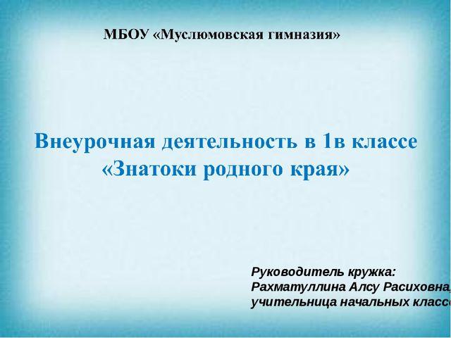 Руководитель кружка: Рахматуллина Алсу Расиховна, учительница начальных клас...