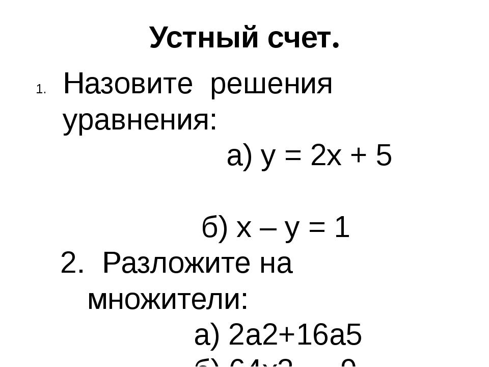 Устный счет. Назовите решения уравнения: а) y = 2x + 5 б) x – y = 1 2. Разлож...