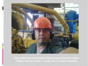 Папа работает помощником бурильщика, добывает нефть. Работу свою он любит и