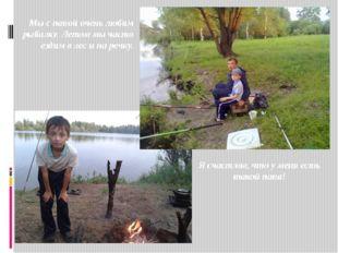 Я счастлив, что у меня есть такой папа! Мы с папой очень любим рыбалку. Лето