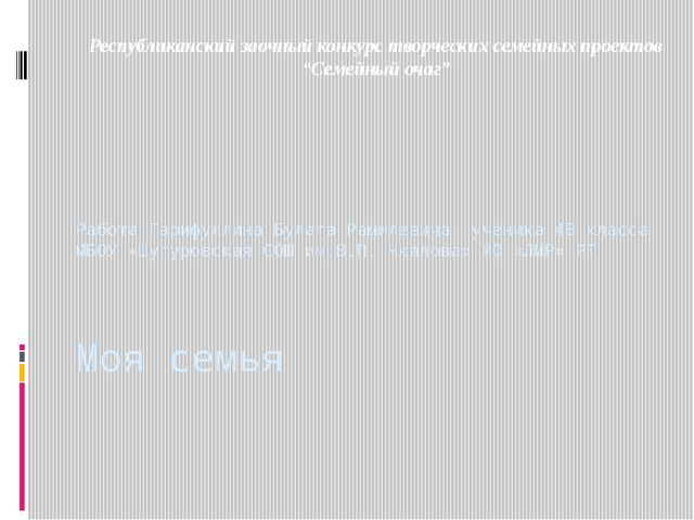 Моя семья Работа Гарифуллина Булата Рамилевича, ученика 4Б класса МБОУ «Шугур...
