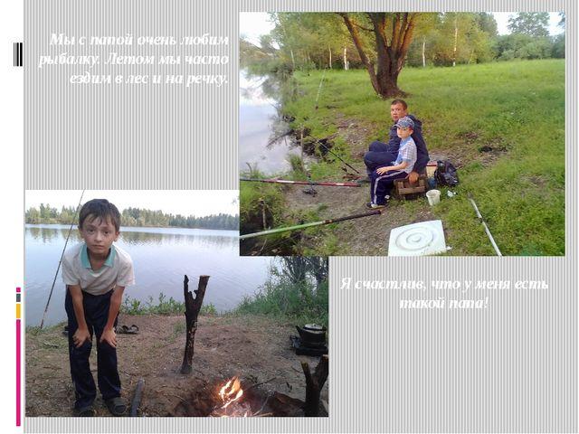 Я счастлив, что у меня есть такой папа! Мы с папой очень любим рыбалку. Лето...