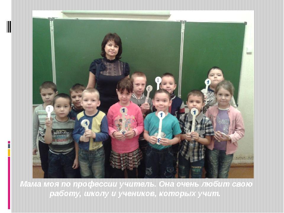 Мама моя по профессии учитель. Она очень любит свою работу, школу и учеников...
