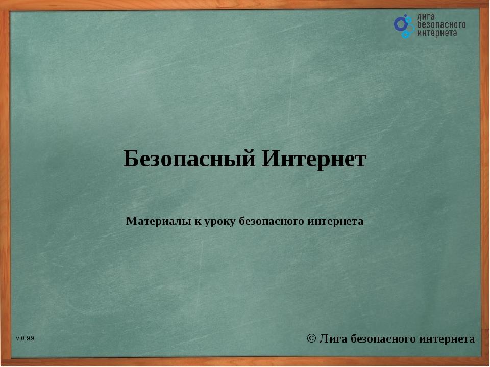 Безопасный Интернет Материалы к уроку безопасного интернета © Лига безопасног...