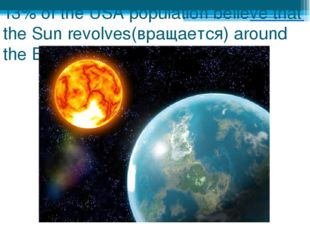 13% of the USA population believe that the Sun revolves(вращается) around the